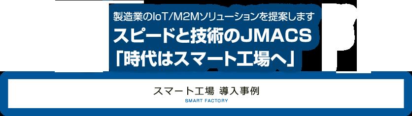 製造業のIoT/M2Mソリューションを提案します。スピードと技術のJMACS「時代はスマート工場へ」